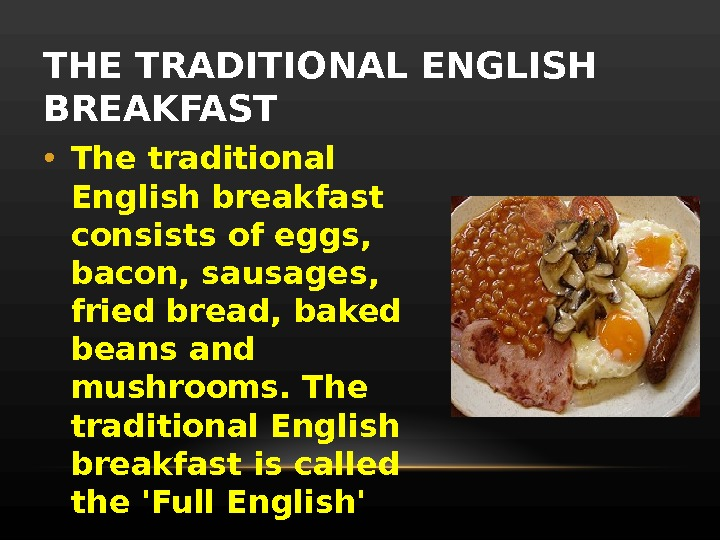 THE TRADITIONAL ENGLISH BREAKFAST • The traditional English breakfast consists of eggs,  bacon, sausages,