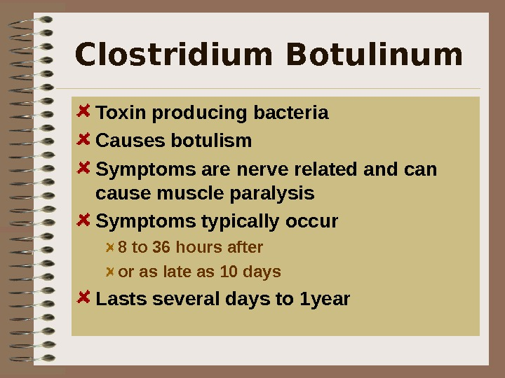 Clostridium Botulinum  Toxin producing bacteria Causes botulism Symptoms are nerve related and can cause muscle