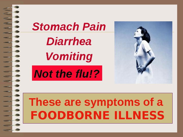 These are symptoms of a FOODBORNE ILLNESS Stomach Pain Diarrhea Vomiting Not the flu!?