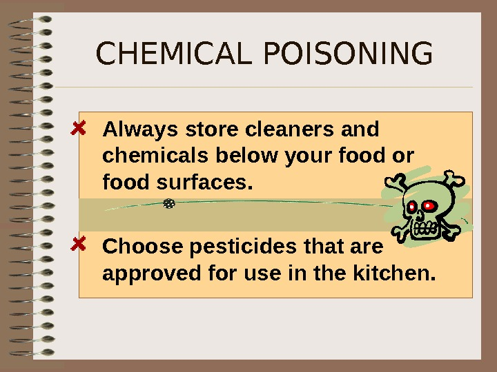 CHEMICAL POISONING Always store cleaners and chemicals below your food or food surfaces. Choose pesticides that