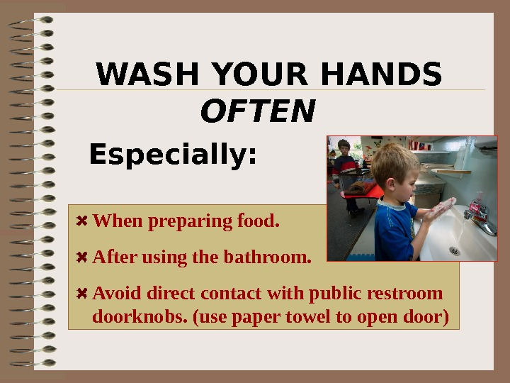 WASH YOUR HANDS OFTEN   Especially: When preparing food.  After using the bathroom. Avoid