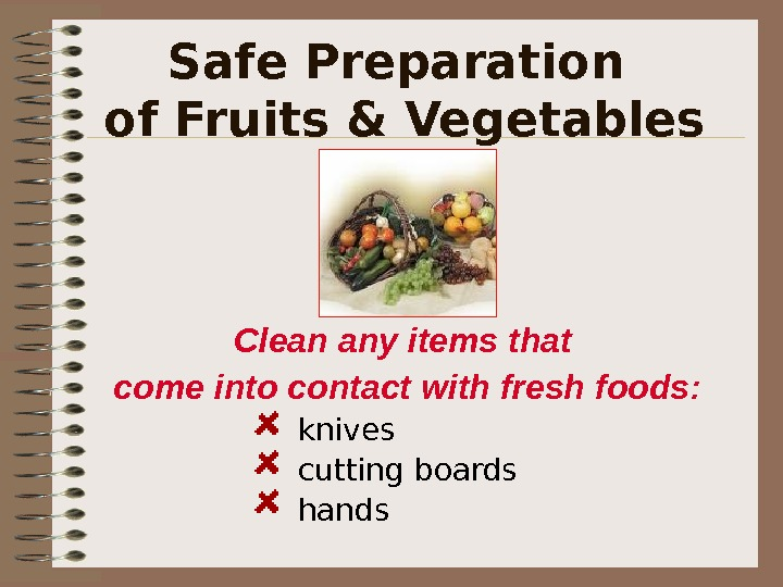 Safe Preparation of Fruits & Vegetables Clean any items that come into contact with fresh foods: