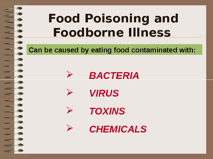 Food Poisoning and Foodborne Illness  BACTERIA  VIRUS TOXINS CHEMICALS  Can be caused by