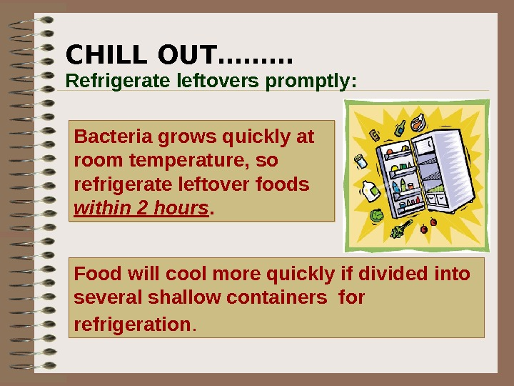 CHILL OUT……… Bacteria grows quickly at room temperature, so refrigerate leftover foods within 2 hours.