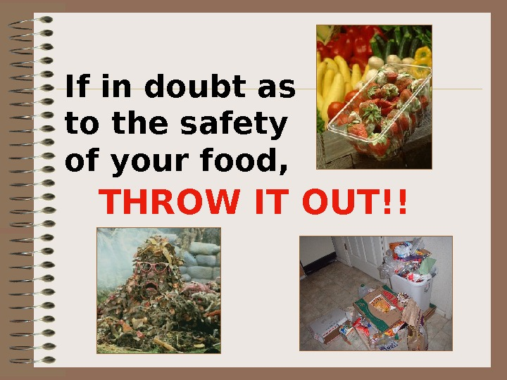 If in doubt as to the safety of your food,  THROW IT OUT!!