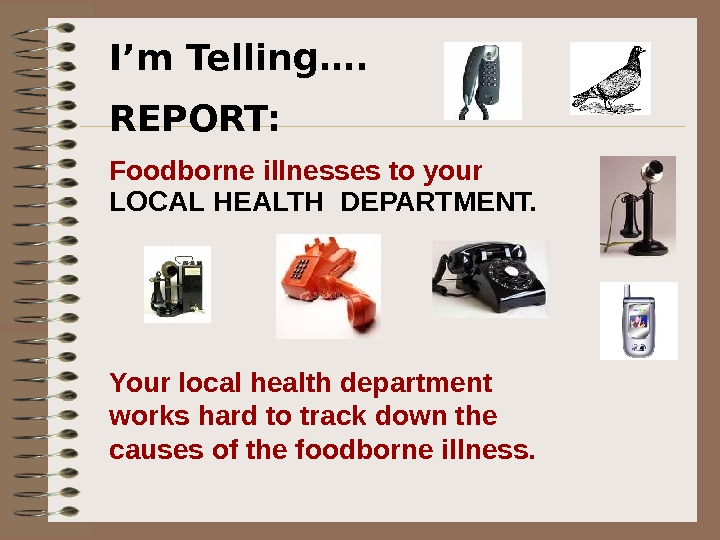 I'm Telling…. REPORT: Foodborne illnesses to your LOCAL HEALTH DEPARTMENT.  Your local health department works