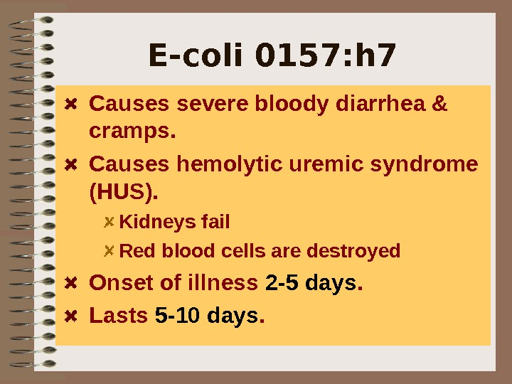 E-coli 0157: h 7 Causes severe bloody diarrhea & cramps. Causes hemolytic uremic syndrome (HUS). Kidneys