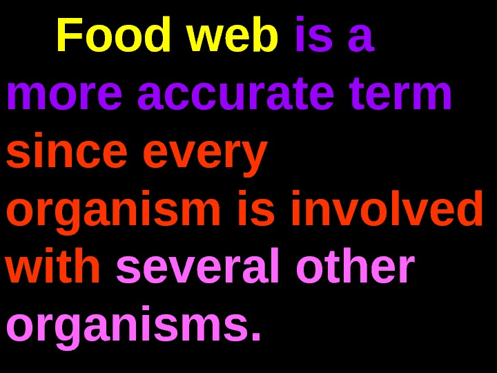 Food web is a more accurate term since every organism is involved with several other organisms.