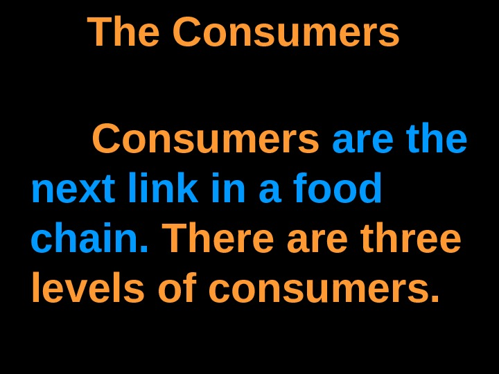 The Consumers are the next link in a food chain.  There are three levels of