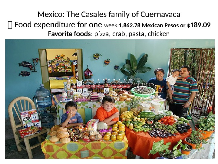 Mexico: The Casales family of Cuernavaca 1 Food expenditure for one week: 1, 862. 78 Mexican