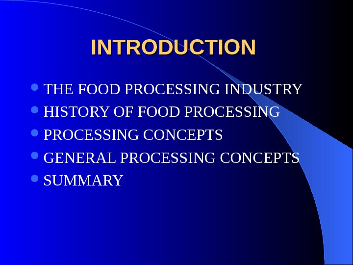 INTRODUCTION THE FOOD PROCESSING INDUSTRY  HISTORY OF FOOD PROCESSING CONCEPTS  GENERAL PROCESSING CONCEPTS