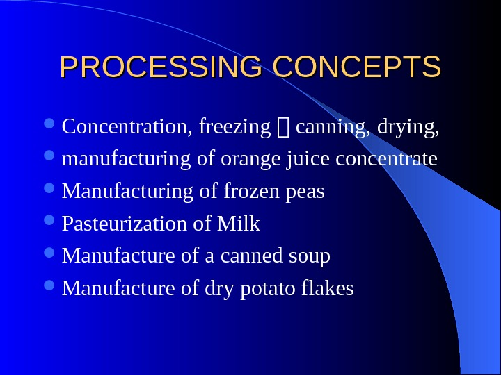 PROCESSING CONCEPTS Concentration, freezing , canning, drying, manufacturing of orange juice concentrate Manufacturing of frozen peas