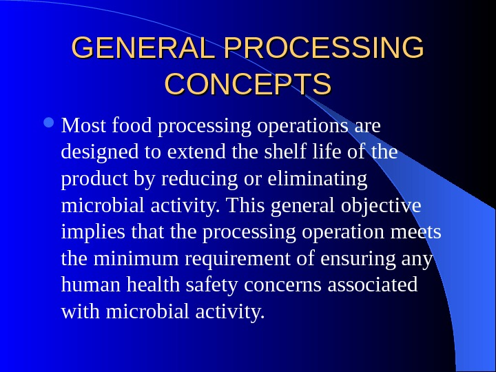 GENERAL PROCESSING CONCEPTS Most food processing operations are designed to extend the shelf life of the