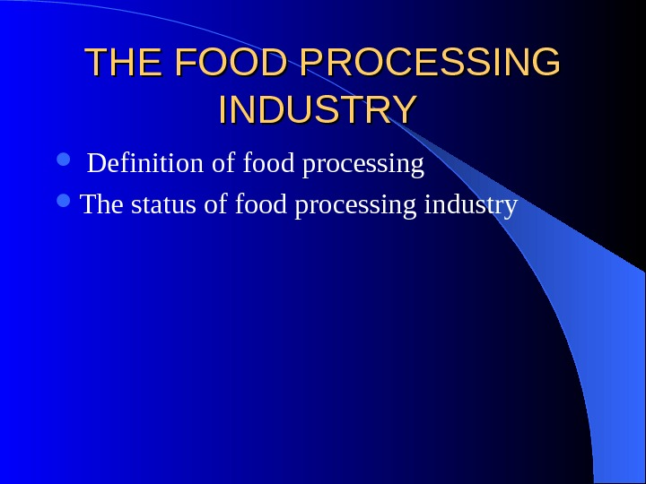 THE FOOD PROCESSING INDUSTRY Definition of food processing  The status of food processing industry