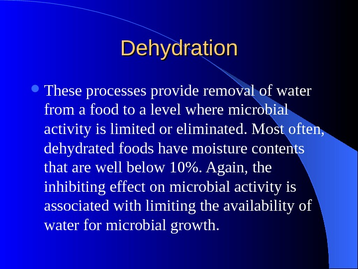 Dehydration These processes provide removal of water from a food to a level where microbial activity