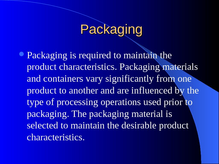 Packaging is required to maintain the product characteristics. Packaging materials and containers vary significantly