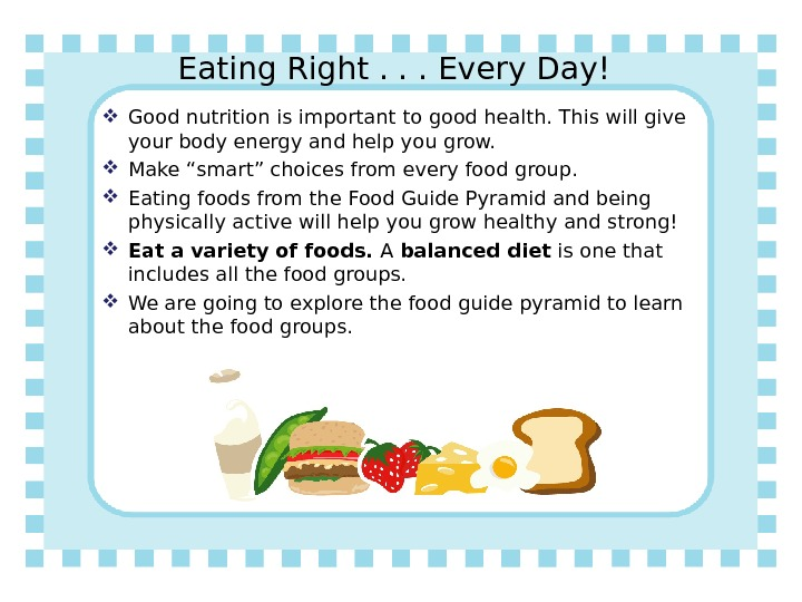 Eating Right. . . Every Day! Good nutrition is important to good health. This will give