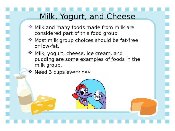 Milk, Yogurt, and Cheese Milk and many foods made from milk are considered part of this