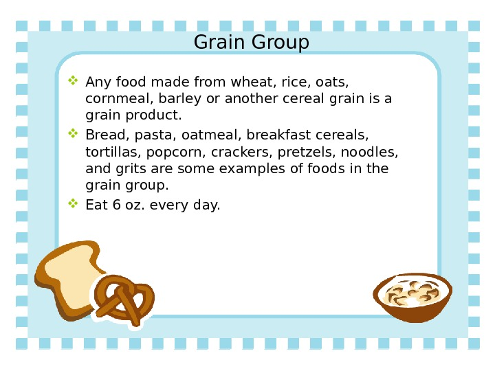 Grain Group Any food made from wheat, rice, oats,  cornmeal, barley or another cereal grain