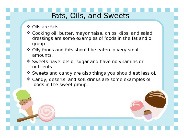 Fats, Oils, and Sweets Oils are fats.  Cooking oil, butter, mayonnaise, chips, dips, and salad