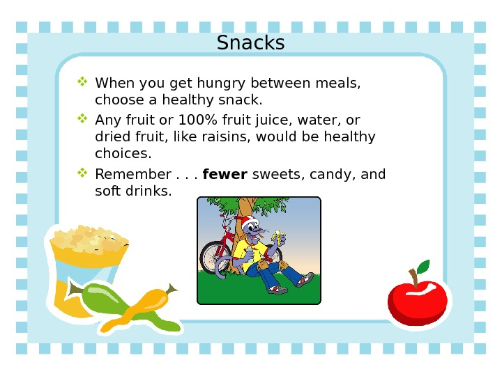 Snacks When you get hungry between meals,  choose a healthy snack.  Any fruit or