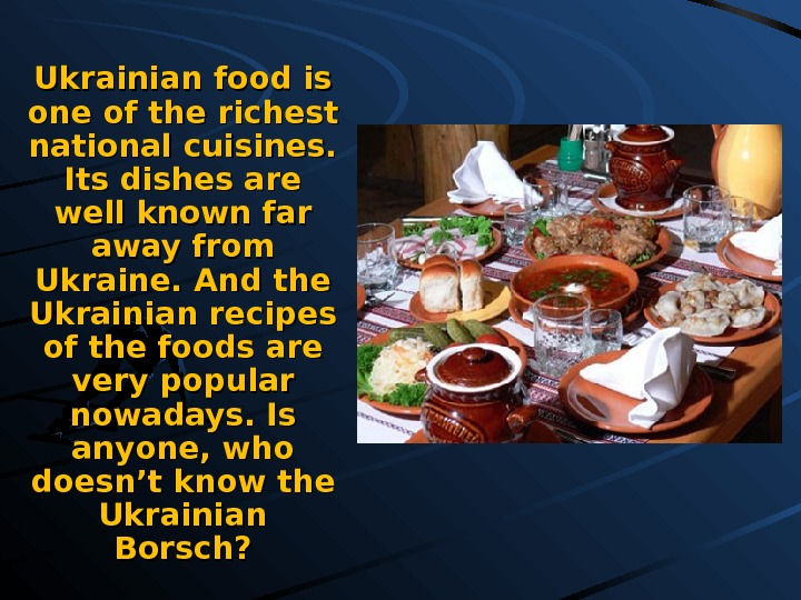 Ukrainian food is one of the richest national cuisines.  Its dishes are well known far