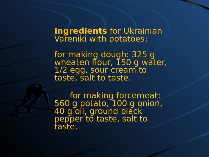 Ingredients for Ukrainian Vareniki with potatoes: for making dough:  325 g wheaten flour ,