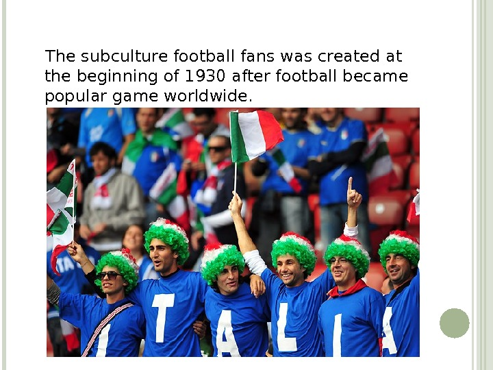 The subculture football fans was created at the beginning of 1930 after football became