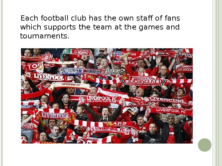 Each football club has the own staff of fans which supports the team at