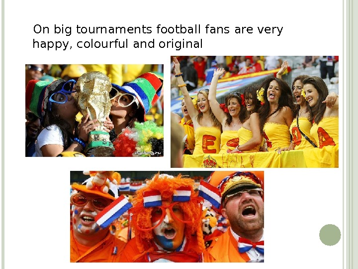 On big tournaments football fans are very happy, colourful and original