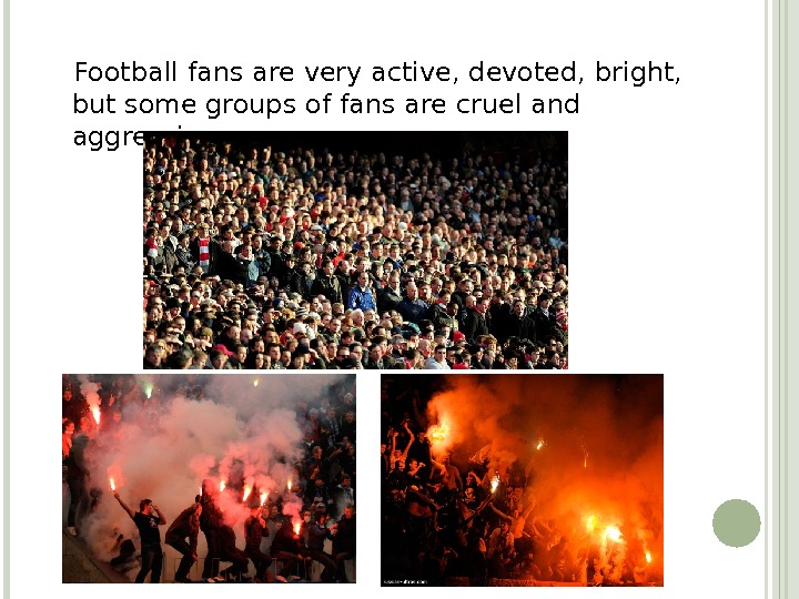 Football fans are very active, devoted, bright,  but some groups of fans are
