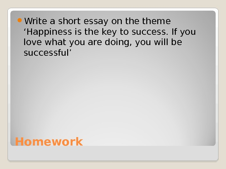Homework Write a short essay on theme 'Happiness is the key to success. If you love