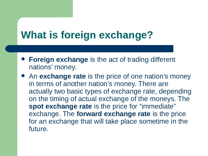 What is foreign exchange?  Foreign exchange is the act of trading different nations'