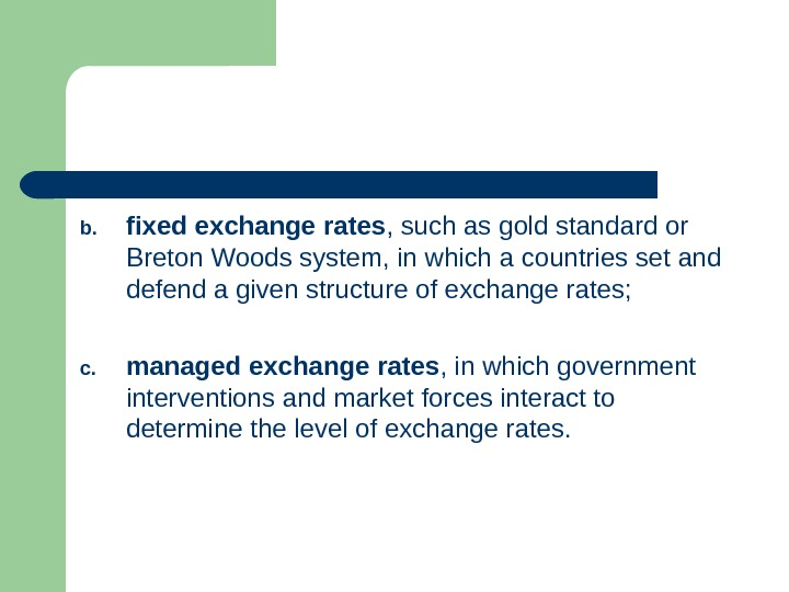 b. fixed exchange rates , such as gold standard or Breton Woods system, in