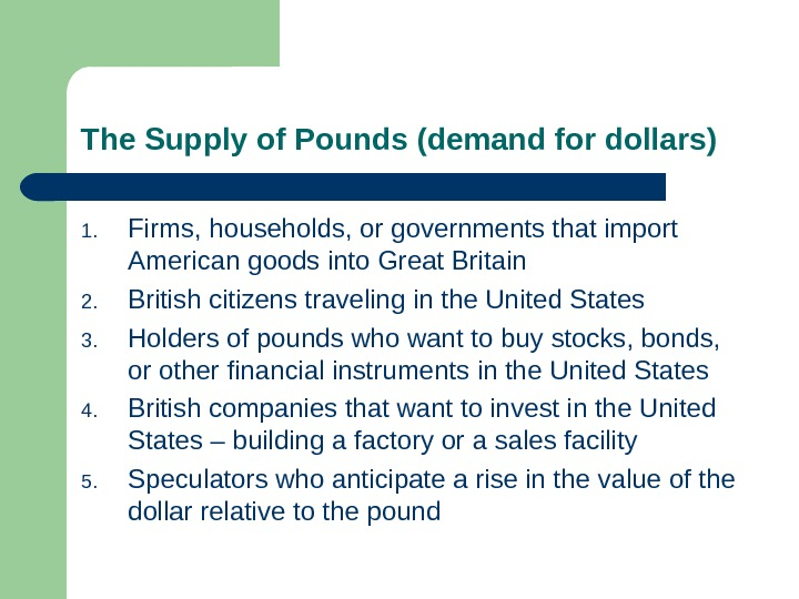 The Supply of Pounds (demand for dollars) 1. Firms, households, or governments that import