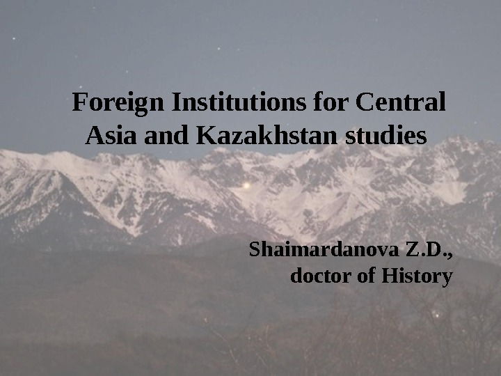 Foreign Institutions for Central Asia and Kazakhstan studies Shaimardanova Z. D. ,  doctor of History