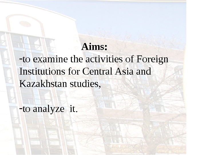 Aims:  - to examine the activities of Foreign Institutions for Central Asia and Kazakhstan studies,