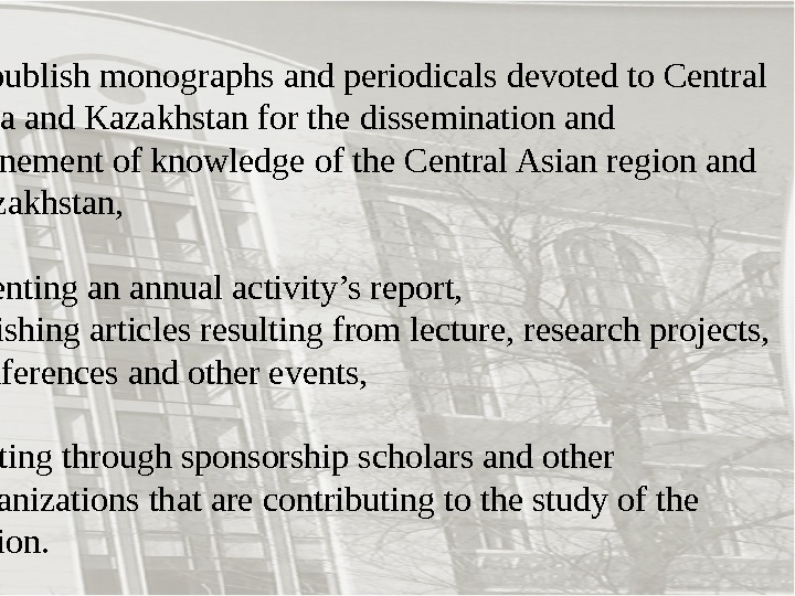 - to publish monographs and periodicals devoted to Central Asia and Kazakhstan for the dissemination