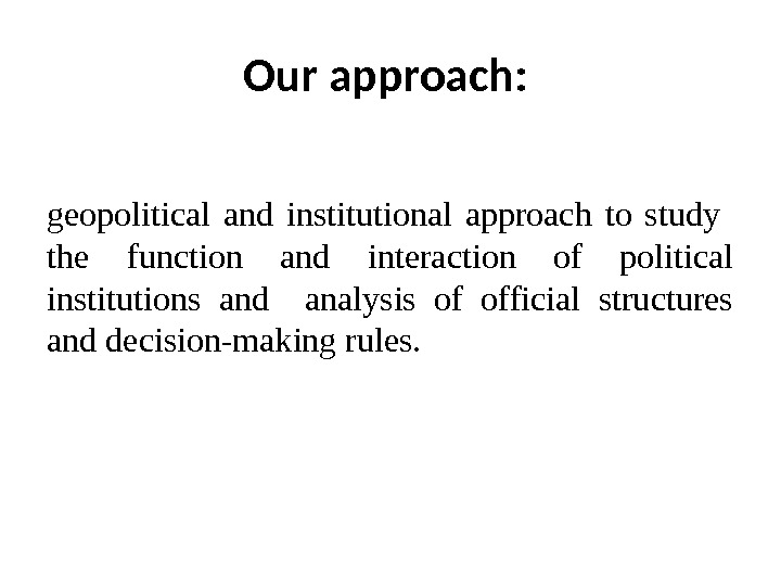 Our approach:  geopolitical and institutional approach to study  the function and interaction of political