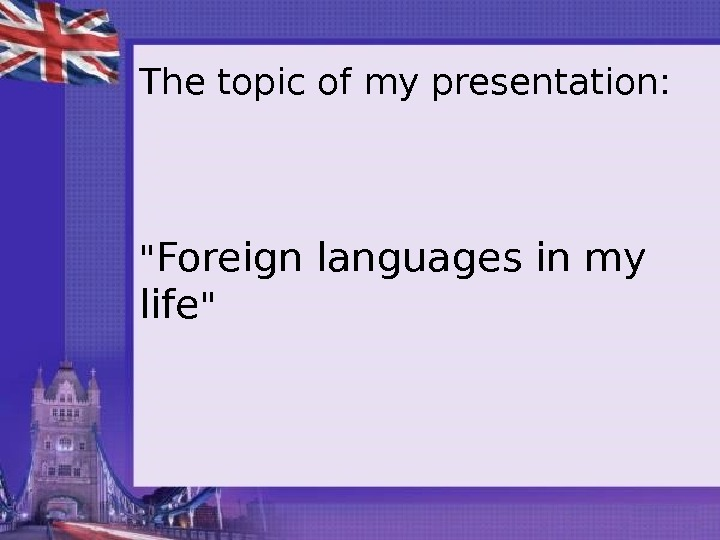 The topic of my presentation:   Foreign languages in my life