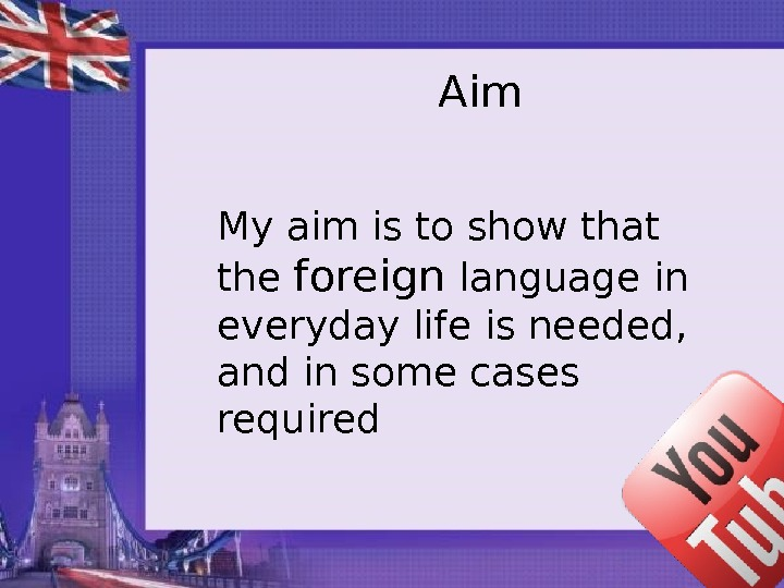 Aim My aim is to show that the f oreign language in everyday life