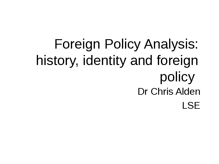 Foreign Policy Analysis: history, identity and foreign policy Dr Chris Alden LSE
