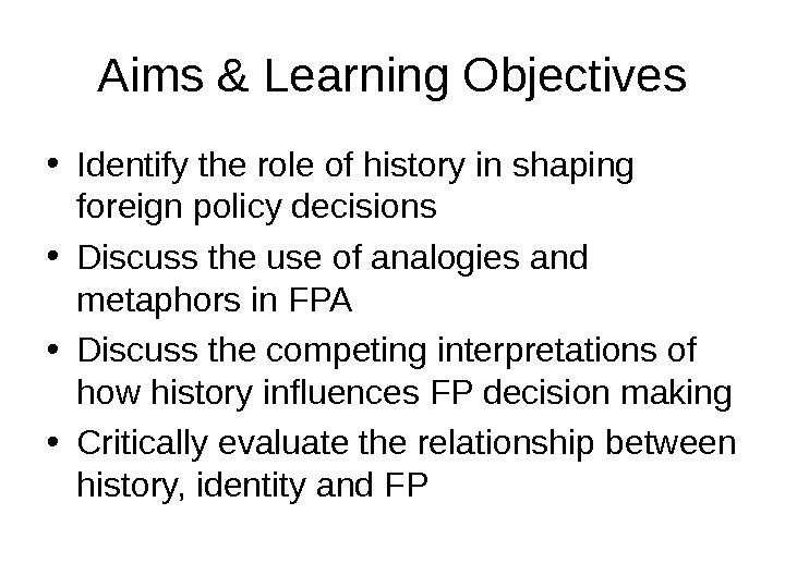 Aims & Learning Objectives • Identify the role of history in shaping foreign policy decisions •