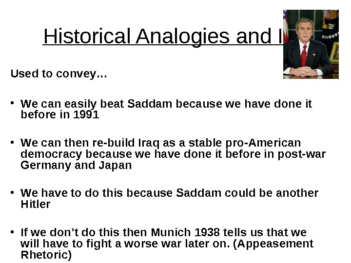 Historical Analogies and Iraq Used to convey… • We can easily beat Saddam because we have
