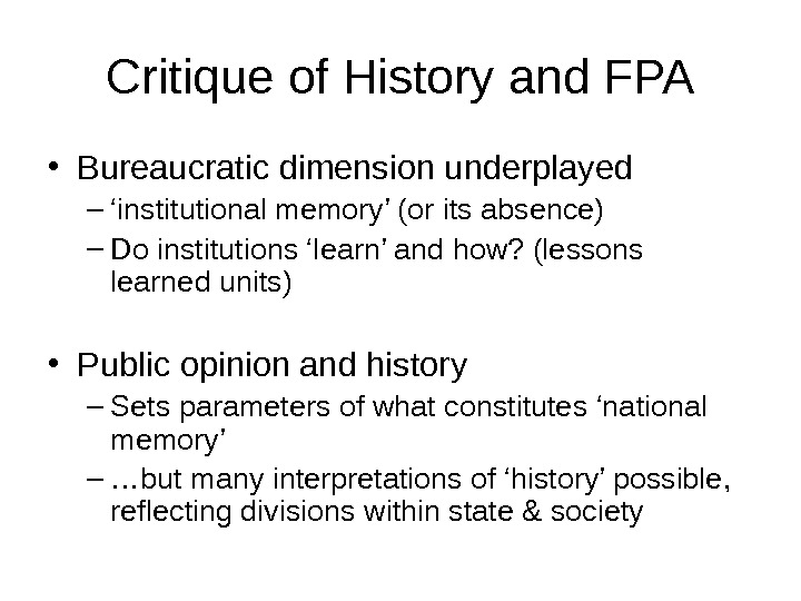 Critique of History and FPA • Bureaucratic dimension underplayed – ' institutional memory' (or its absence)