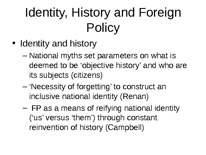 Identity, History and Foreign Policy • Identity and history – National myths set parameters on what