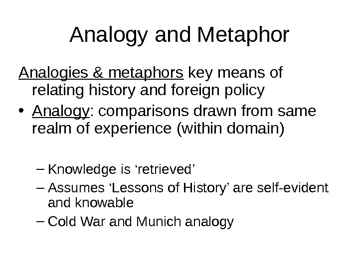 Analogy and Metaphor Analogies & metaphors key means of relating history and foreign policy • Analogy
