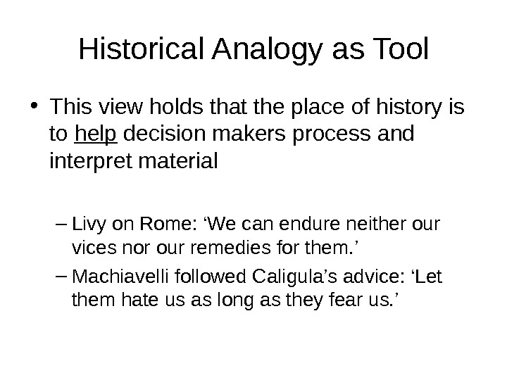 Historical Analogy as Tool • This view holds that the place of history is to help