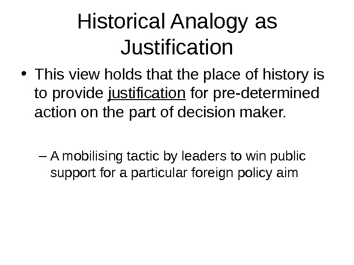 Historical Analogy as Justification • This view holds that the place of history is to provide