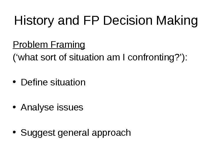 History and FP Decision Making Problem Framing  ('what sort of situation am I confronting? '):